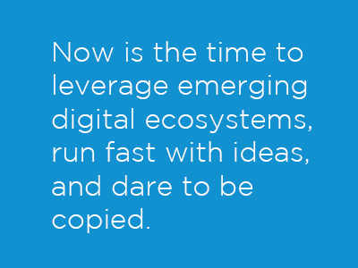 Now is the time to leverage emerging digital ecosystems, run fast with ideas, and dare to be copied.