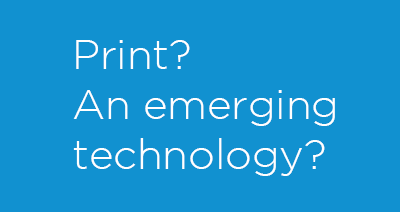 Print? An emerging technology?