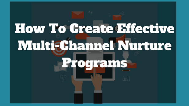 How To Create Effective Multi-Channel Nurture Programs