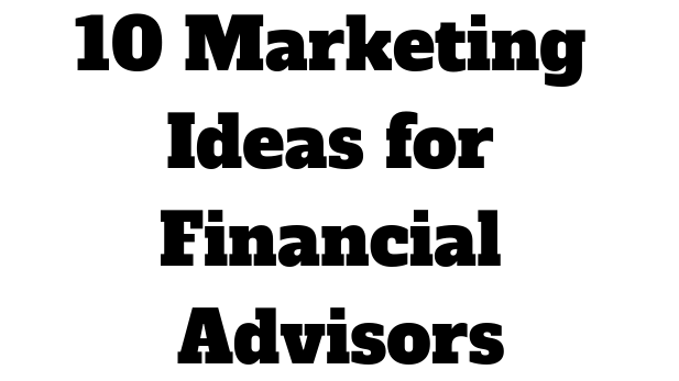 10 marketing ideas for financial advisors