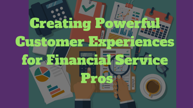creating powerful customer experiences for financial service pros