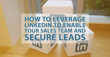 How to Leverage LinkedIn to Enable Your Sales Team and Secure Leads